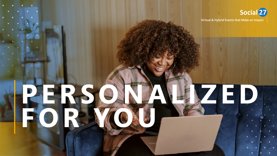 """Virtual event attendee is on a laptop and astounded at the personalized Virtual Event Experiences they get while on Social27 Virtual Event Platform, white bold text that reads """"Personalized for You"""""""